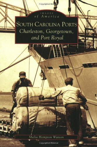 South Carolina Ports Charleston, Georgetown, and Port Royal. Images of America