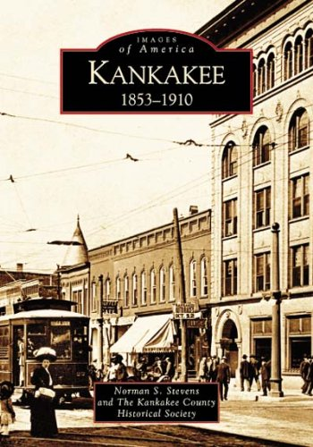 Kankakee: 1853-1910 (IL) (Images of America) (9780738533384) by Norman S. Stevens; and the Kankakee County Historical Society