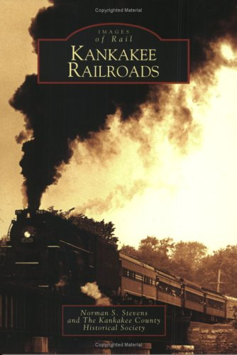 Kankakee Railroads (Images of Rail) (9780738533711) by Norman S. Stevens; The Kankakee County Historical Society