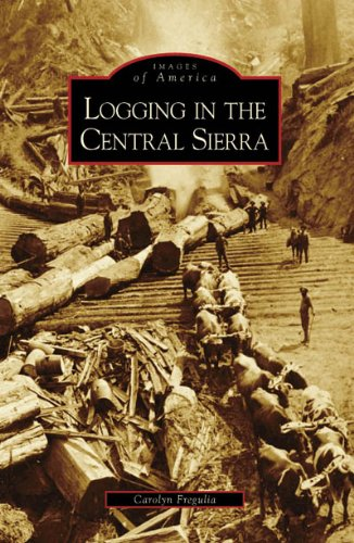 9780738558165: Logging in the Central Sierra (Images of America: California)