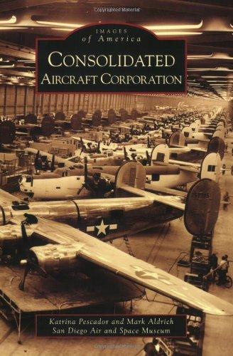 Consolidated Aircraft Corporation: Pescador, Katrina; Aldrich, Mark; San Diego Air and Space Museum