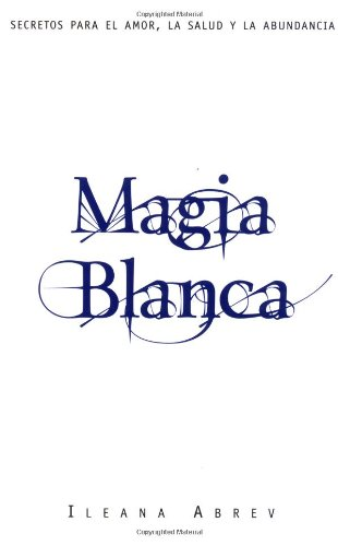 Magia Blanca : Secretos para el Amor,: Ileana Abrev