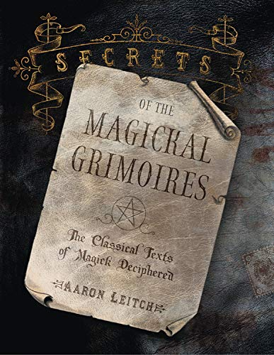 Secrets of the Magickal Grimoires: The Classical Texts of Magick Deciphered: Leitch, Aaron