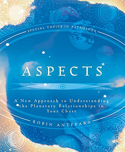 Aspects: A New Approach to Understanding the Planetary Relationships in Your Chart: Antepara, Robin