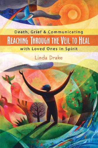 Reaching Through the Veil to Heal: Death, Grief & Communicating with Loved Ones in Spirit: ...
