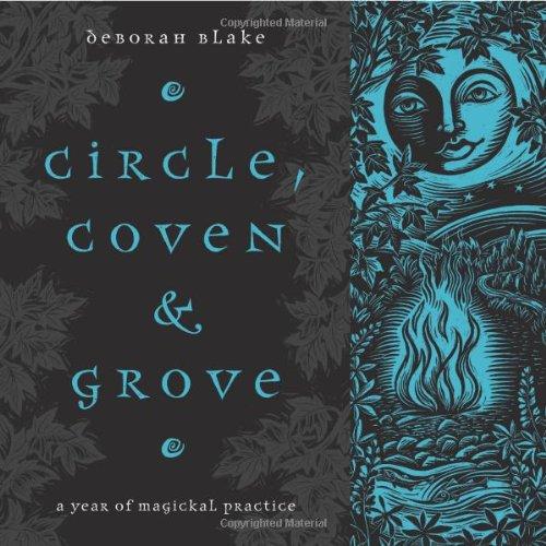 Circle, Coven & Grove: A Year of Magickal Practice: Blake, Deborah