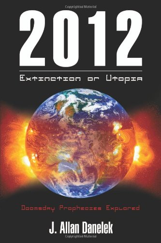 2012: Extinction or Utopia: Doomsday Prophecies Explored: J. Allan Danelek