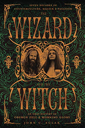 9780738714820: The Wizard and the Witch: Seven Decades of Counterculture, Magick & Paganism: An Oral History of Oberon Zell & Morning Glory