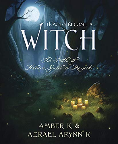 HOW TO BECOME A WITCH: The Path of Nature, Spirit & Magick: Amber K & Azrael Arynn K