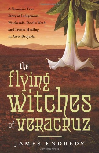 9780738727561: The Flying Witches of Veracruz: A Shaman's True Story of Indigenous Witchcraft, Devil's Weed, and Trance Healing in Aztec Brujeria