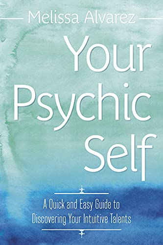 Your Psychic Self: A Quick and Easy Guide to Discovering Your Intuitive Talents: Melissa Alvarez