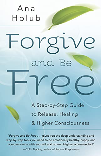 Forgive and Be Free: A Step-by-Step Guide to Release, Healing & Higher Consciousness: Ana Holub
