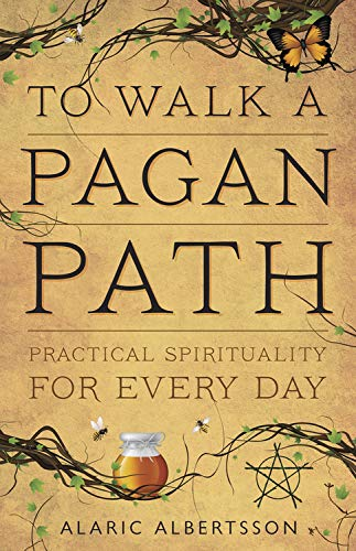 To Walk a Pagan Path: Practical Spirituality for Every Day: Alaric Albertsson