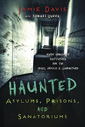 9780738737508: Haunted Asylums, Prisons, and Sanatoriums: Inside Abandoned Institutions for the Crazy, Criminal, and Quarantined