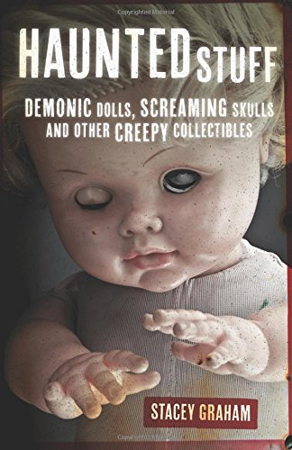 Haunted Stuff: Demonic Dolls, Screaming Skulls & Other Creepy Collectibles: Stacey Graham