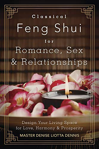 Classical Feng Shui for Romance, Sex & Relationships: Design Your Living Space for Love, ...