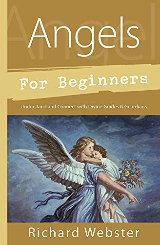 Angels for Beginners: Understand & Connect with Divine Guides & Guardians: Richard Webster
