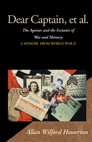 Dear Captain, et al. : The Agonies and the Ecstasies of War and Memory, a Memoir from World War II:...