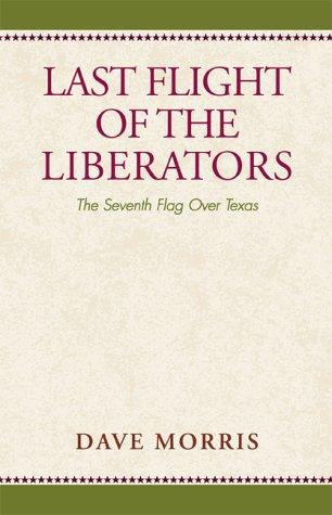Last Flight of the Liberators: The Seventh Flag Over Texas: Morris, Dave
