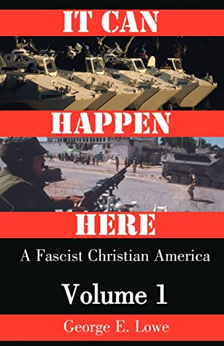 It Can Happen Here: A Fascist Christian America: Volume 1: Lowe, George E.