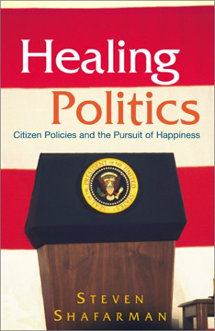 Healing Politics: Citizen Policies and the Pursuit of Happiness: Shafarman, Steven