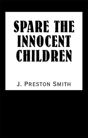 Spare the Innocent Children: Smith, J. Preston