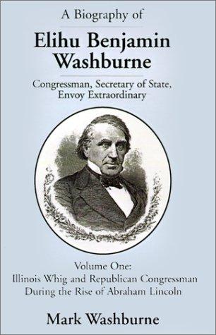 9780738838571: A Biography of Elihu Benjamin Washburne Congressman, Secretary of State, Envoy Extraordinary