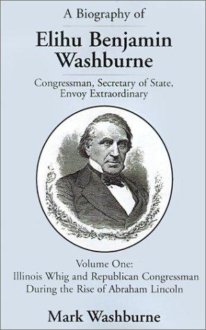 9780738838588: A Biography of Elihu Benjamin Washburne Congressman, Secretary of State, Envoy Extraordinary