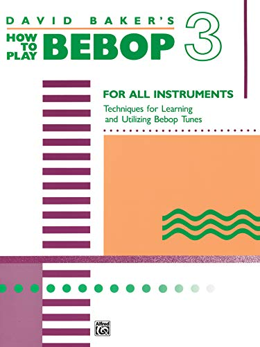 9780739021828: David Baker's How to Play Bebop 3: For All Instruments: Techniques for Learning and Utilzing Bebop Tunes