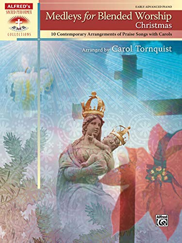 Medleys for Blended Worship -- Christmas: 10 Contemporary Arrangements of Praise Songs with Carols (Alfred's Sacred Performer Collections) (0739073184) by Carol Tornquist