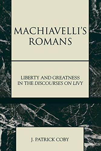 Machiavelli's Romans : Liberty and Greatness in the Discourses on Livy: Coby, J. Patrick