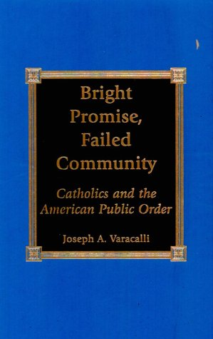 9780739100868: Bright Promise, Failed Community: Catholics and the American Public Order
