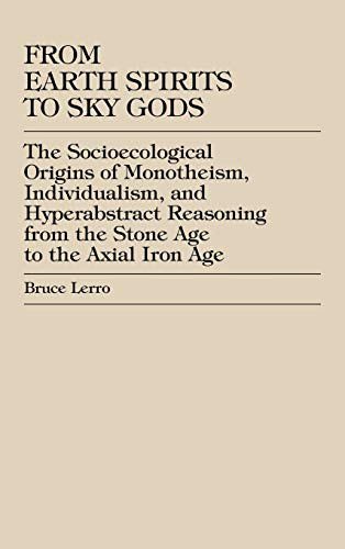 9780739100981: From Earth Spirits to Sky Gods: The Socioecological Origins of Monotheism, Individualism, and Hyper-Abstract Reasoning, From the Stone Age to the Axial Iron Age