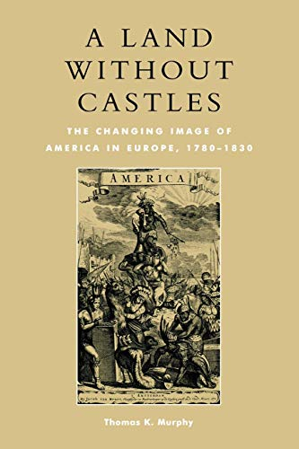 A Land Without Castles The Changing Image of America in Europe, 1780-1830: Murphy, Thomas K.