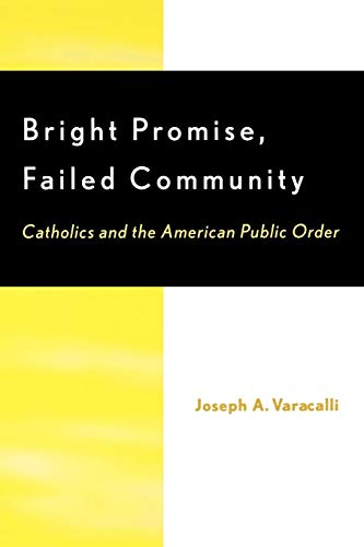 9780739102923: Bright Promise, Failed Community: Catholics and the American Public Order