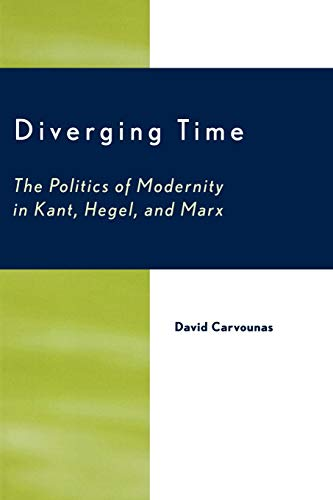 Diverging Time: The Politics of Modernity in Kant, Hegel, and Marx: David Carvounas