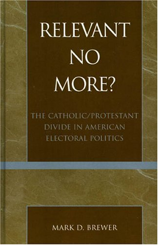 9780739105139: Relevant No More?: The Catholic/Protestant Divide in American Electoral Politics (Religion, Politics, and Society in the New Millennium)