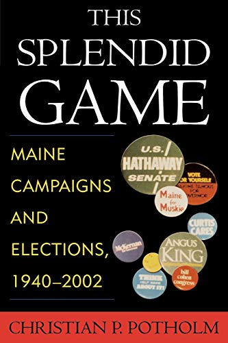This Splendid Game: Maine Campaigns and Elections, 1940-2002: Christian P. Potholm