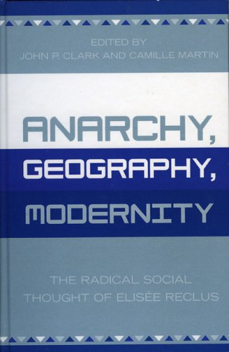 Anarchy, Geography, Modernity: The Radical Social Thought of Elisee Reclus