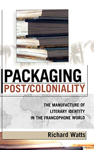 Packaging Post/Coloniality: The Manufacture of Literary Identity in the Francophone World (After the Empire: The Francophone World and Postcolonial France) (0739108557) by Watts, Richard