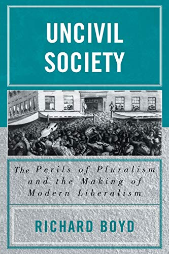 9780739109090: Uncivil Society: The Perils of Pluralism and the Making of Modern Liberalism (Applications of Political Theory)