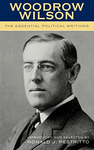 Woodrow Wilson: The Essential Political Writings: Ronald J. Pestritto