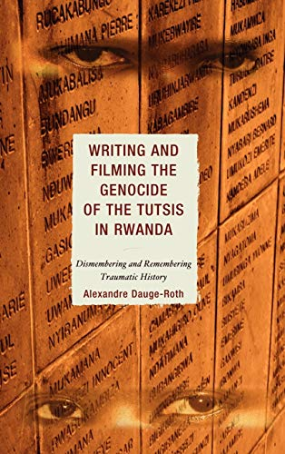 9780739112298: Writing and Filming the Genocide of the Tutsis in Rwanda: Dismembering and Remembering Traumatic History (After the Empire: The Francophone World and Postcolonial France)