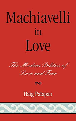 9780739112502: Machiavelli in Love: The Modern Politics of Love and Fear