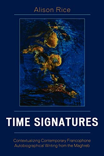 Time Signatures: Contextualizing Contemporary Francophone Autobiographical Writing from the Maghreb (After the Empire: The Francophone World and Postcolonial France) (9780739112908) by Rice, Alison