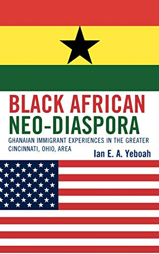 Black African Neo-Diaspora: Ghanaian Immigrant Experiences in the Greater Cincinnati, Ohio Area: ...