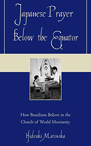 Japanese Prayer Below the Equator: How Brazilians Believe in the Church of World Messianity: ...
