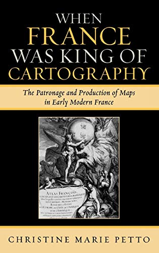 9780739114407: When France Was King of Cartography: The Patronage and Production of Maps in Early Modern France (Toposophia: Sustainability, Dwelling, Design)