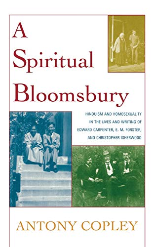 9780739114643: A Spiritual Bloomsbury: Hinduism and Homosexuality in the Lives and Writings of Edward Carpenter, E.M. Forster, and Christopher Isherwood