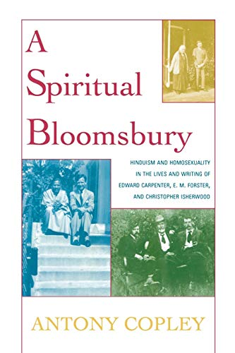 9780739114650: A Spiritual Bloomsbury: Hinduism and Homosexuality in the Lives and Writings of Edward Carpenter, E.M. Forster, and Christopher Isherwood